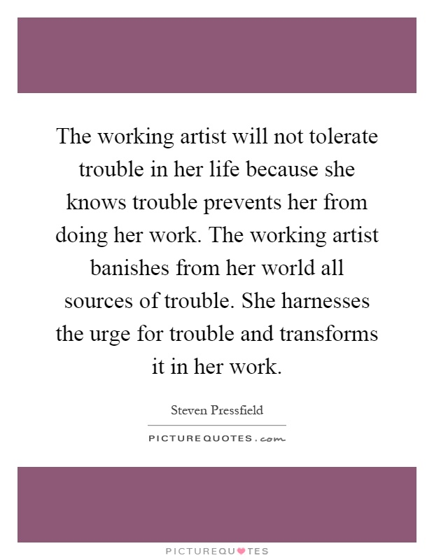 The working artist will not tolerate trouble in her life because she knows trouble prevents her from doing her work. The working artist banishes from her world all sources of trouble. She harnesses the urge for trouble and transforms it in her work Picture Quote #1