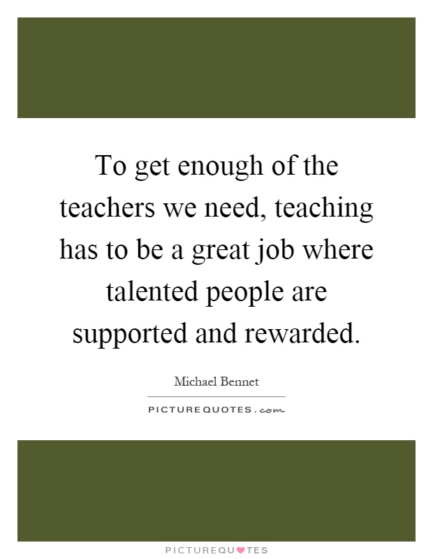 To get enough of the teachers we need, teaching has to be a great job where talented people are supported and rewarded Picture Quote #1