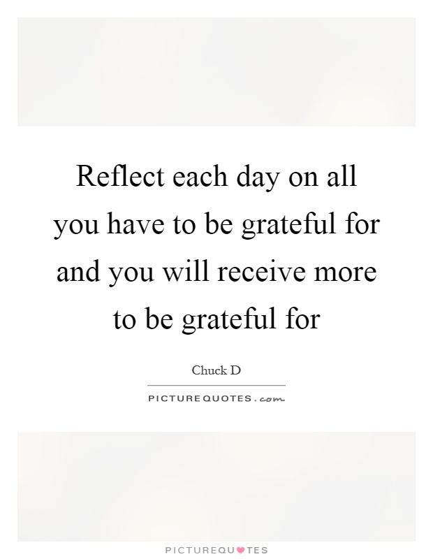 Reflect each day on all you have to be grateful for and you will receive more to be grateful for Picture Quote #1