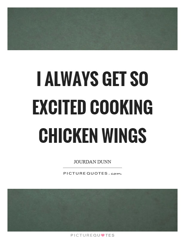 I always get so excited cooking chicken wings Picture Quote #1