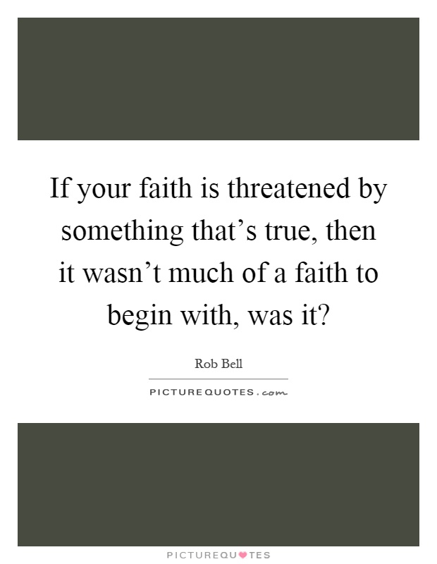 If your faith is threatened by something that's true, then it wasn't much of a faith to begin with, was it? Picture Quote #1