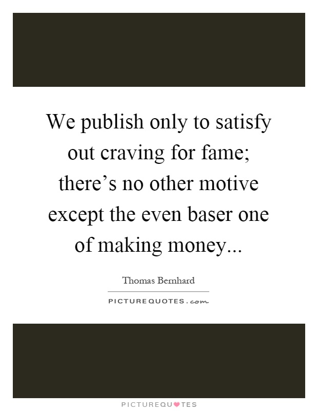 We publish only to satisfy out craving for fame; there's no other motive except the even baser one of making money Picture Quote #1