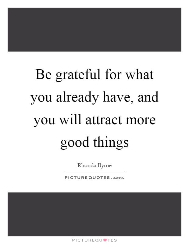 Be grateful for what you already have, and you will attract more good things Picture Quote #1