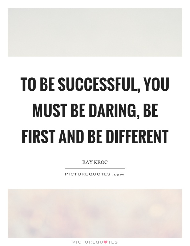 To be successful, you must be daring, be first and be ...
