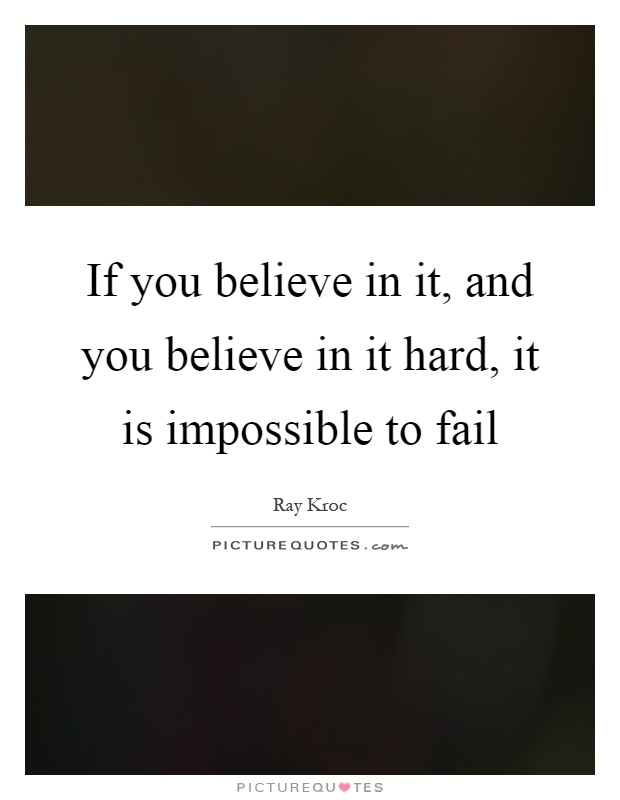 If you believe in it, and you believe in it hard, it is impossible to fail Picture Quote #1
