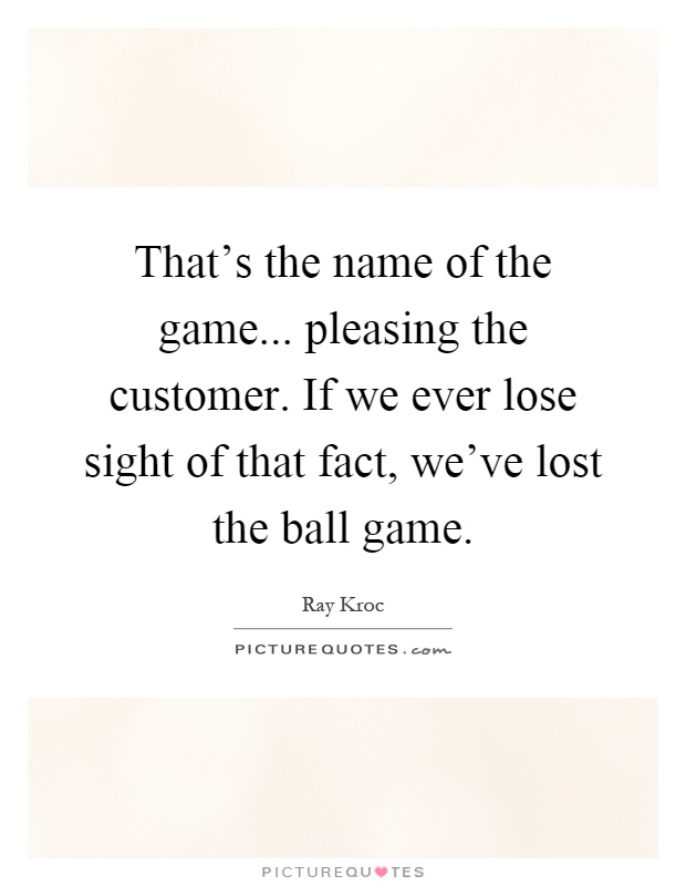 That's the name of the game... pleasing the customer. If we ever lose sight of that fact, we've lost the ball game Picture Quote #1