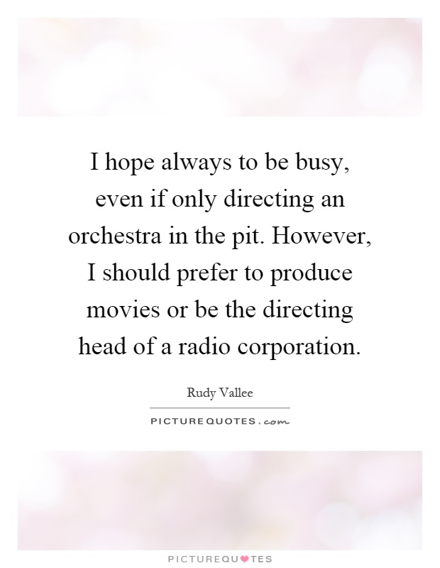 I hope always to be busy, even if only directing an orchestra in the pit. However, I should prefer to produce movies or be the directing head of a radio corporation Picture Quote #1