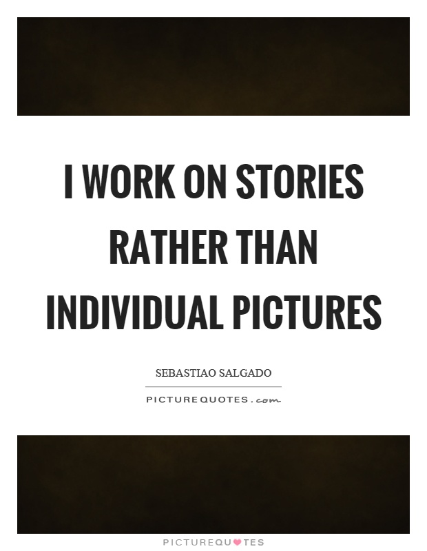 I work on stories rather than individual pictures Picture Quote #1