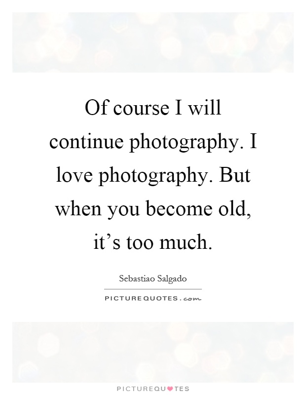 Of course I will continue photography. I love photography. But when you become old, it's too much Picture Quote #1