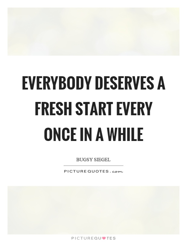 Everybody deserves a fresh start every once in a while Picture Quote #1