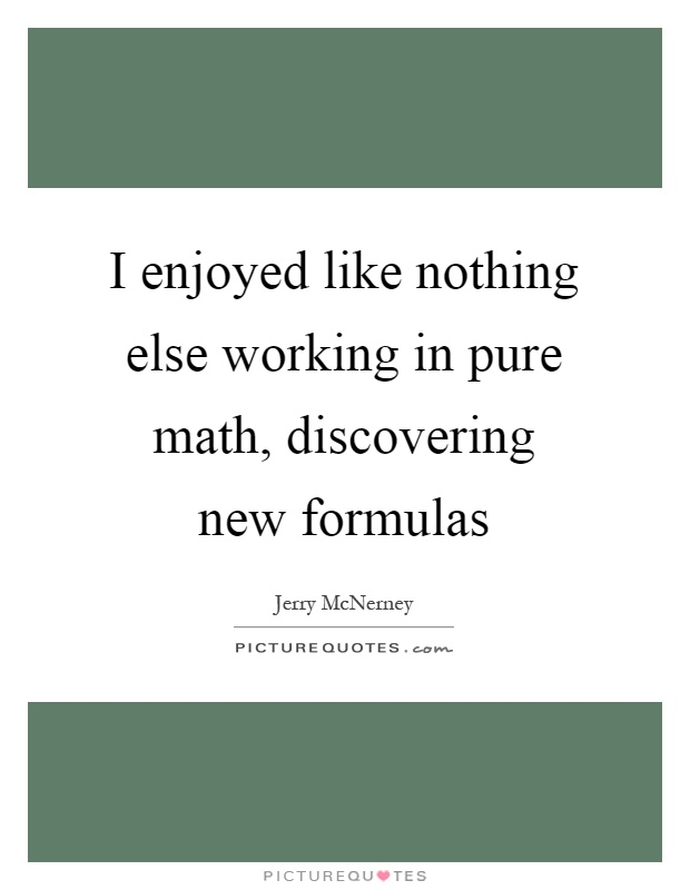 I enjoyed like nothing else working in pure math, discovering new formulas Picture Quote #1