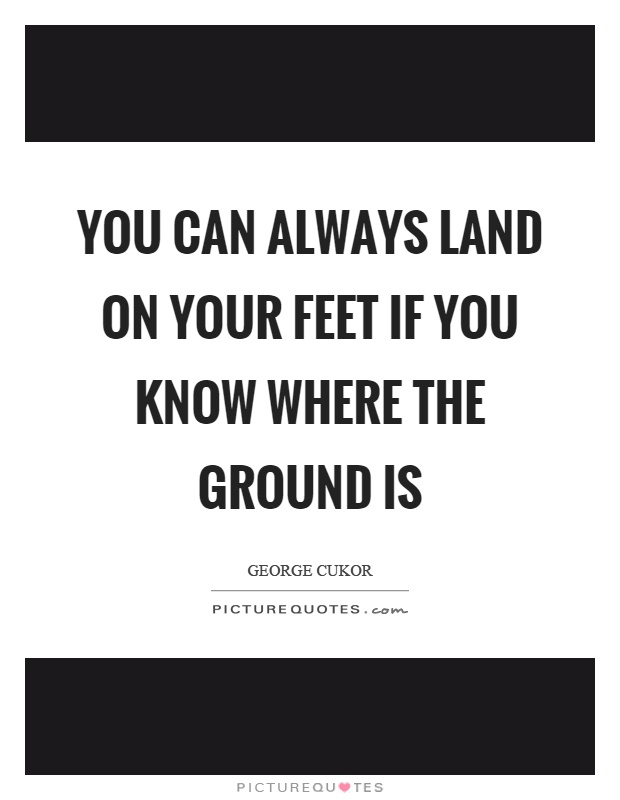 You can always land on your feet if you know where the ground is Picture Quote #1