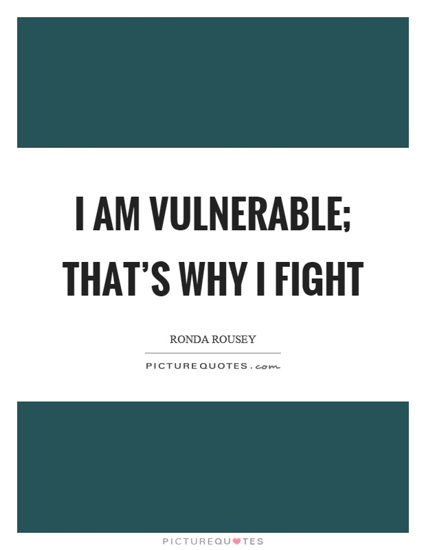 I am vulnerable; that's why I fight Picture Quote #1