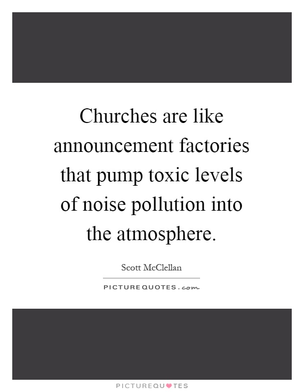 Churches are like announcement factories that pump toxic levels of noise pollution into the atmosphere Picture Quote #1