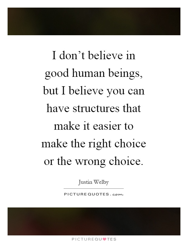 I don't believe in good human beings, but I believe you can have structures that make it easier to make the right choice or the wrong choice Picture Quote #1