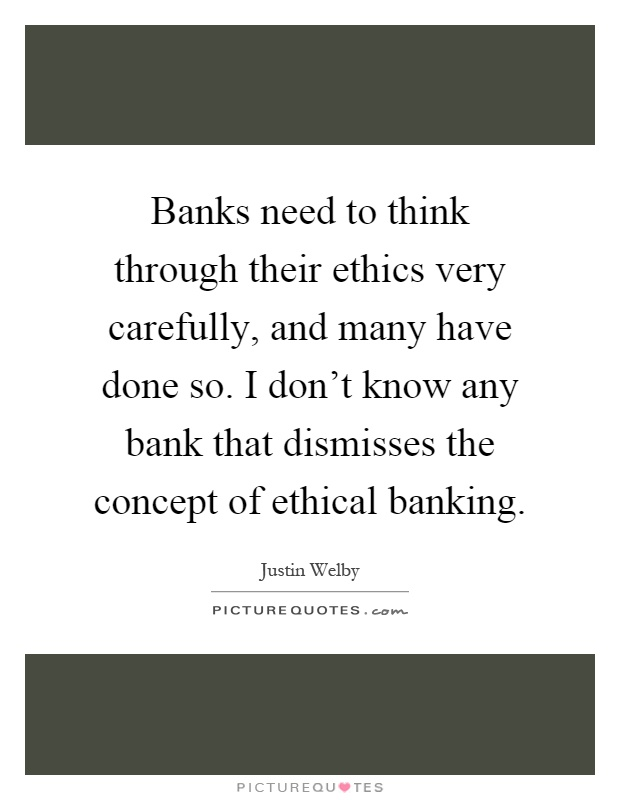 Banks need to think through their ethics very carefully, and many have done so. I don't know any bank that dismisses the concept of ethical banking Picture Quote #1