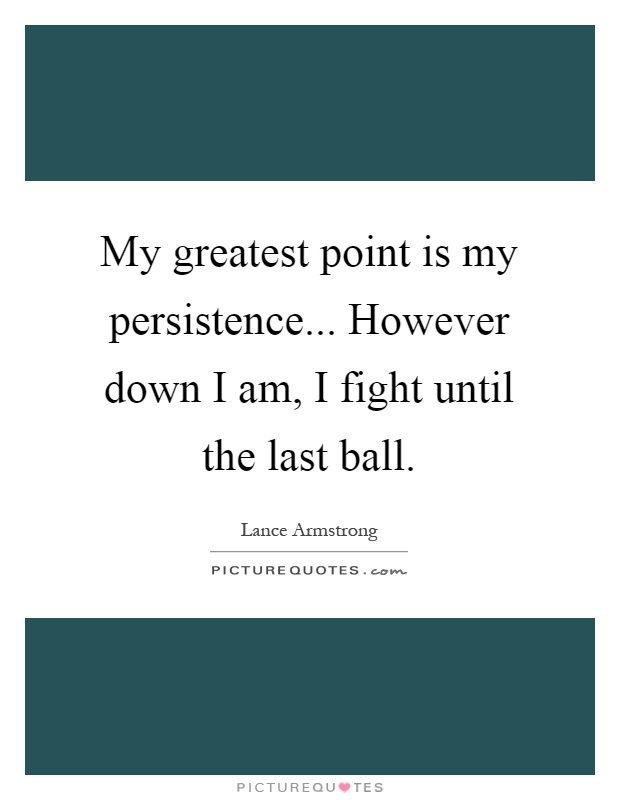 My greatest point is my persistence... However down I am, I fight until the last ball Picture Quote #1
