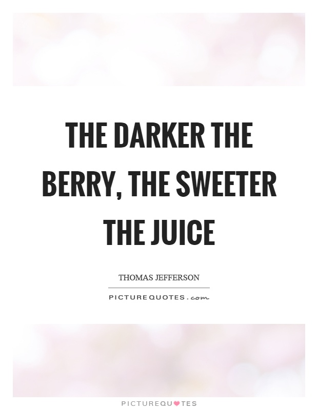 The darker the berry, the sweeter the juice Picture Quote #1