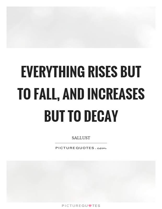 Everything rises but to fall, and increases but to decay Picture Quote #1
