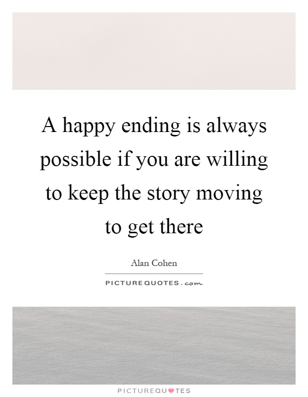 A happy ending is always possible if you are willing to keep the story moving to get there Picture Quote #1