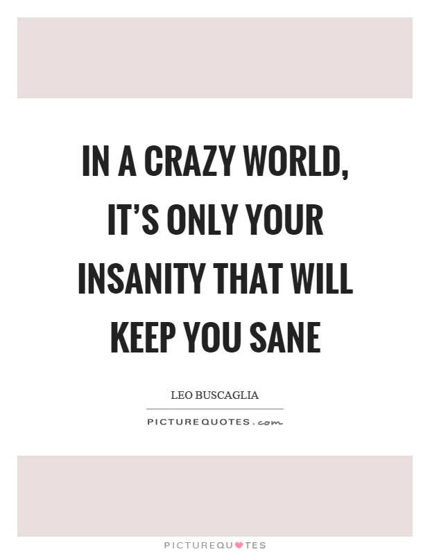 In a crazy world, it's only your insanity that will keep you sane Picture Quote #1