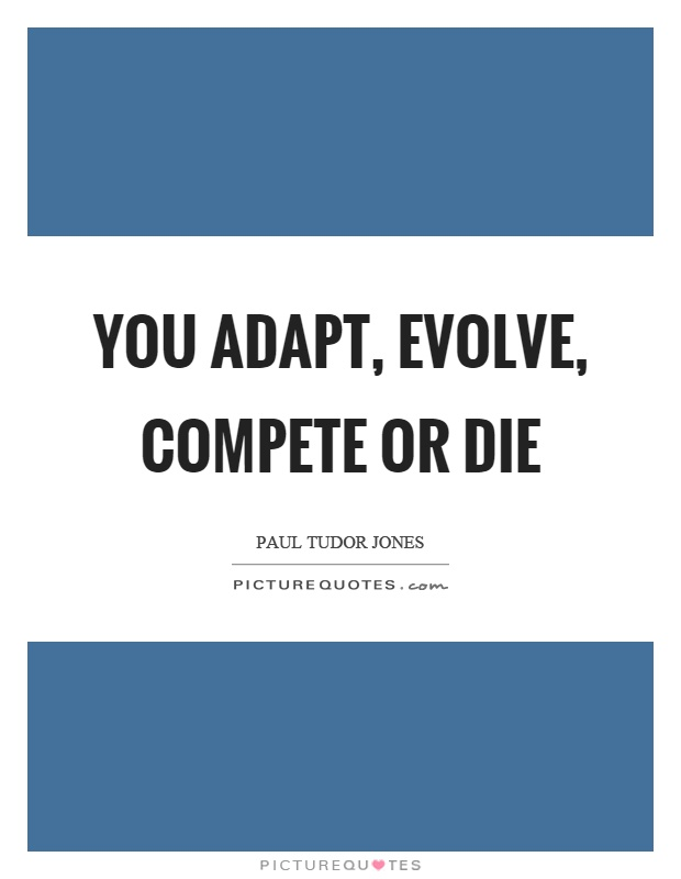 You adapt, evolve, compete or die Picture Quote #1