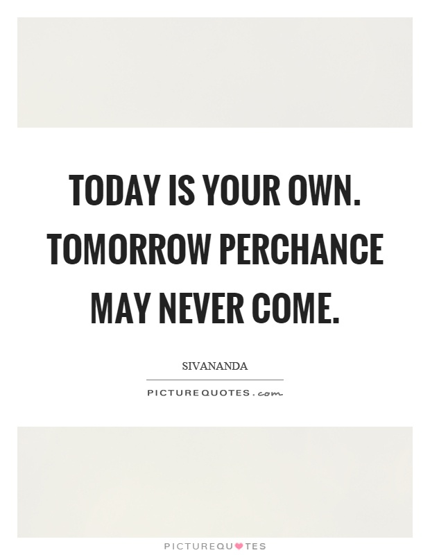 Today is your own. Tomorrow perchance may never come Picture Quote #1
