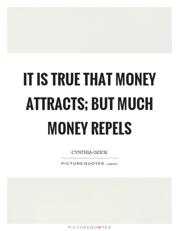 It is true that money attracts; but much money repels Picture Quote #1
