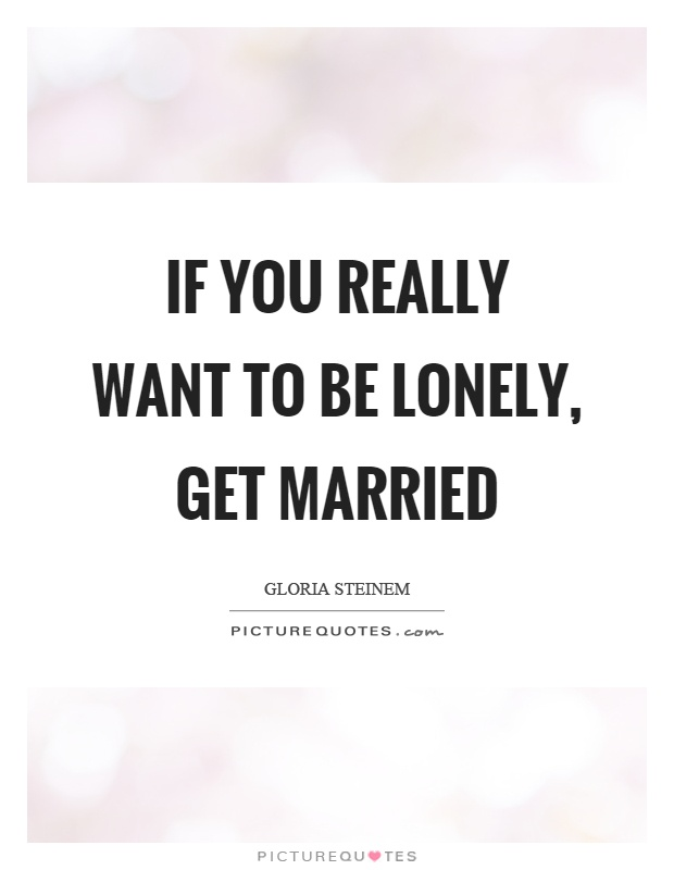 If you really want to be lonely, get married Picture Quote #1