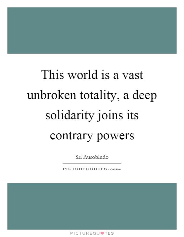 This world is a vast unbroken totality, a deep solidarity joins its contrary powers Picture Quote #1