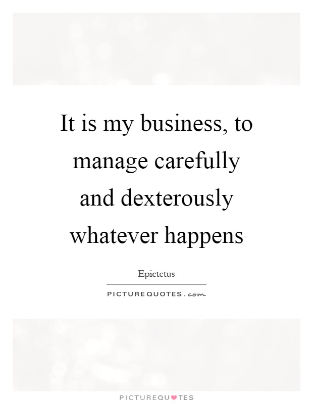 It is my business, to manage carefully and dexterously whatever happens Picture Quote #1