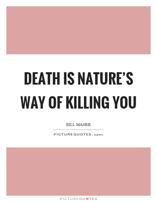 Death is nature's way of killing you Picture Quote #1