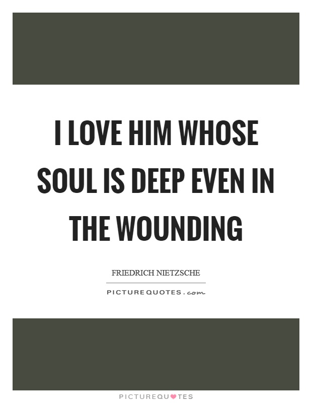 I Love Him Whose Soul Is Deep Even In The Wounding Picture Quotes
