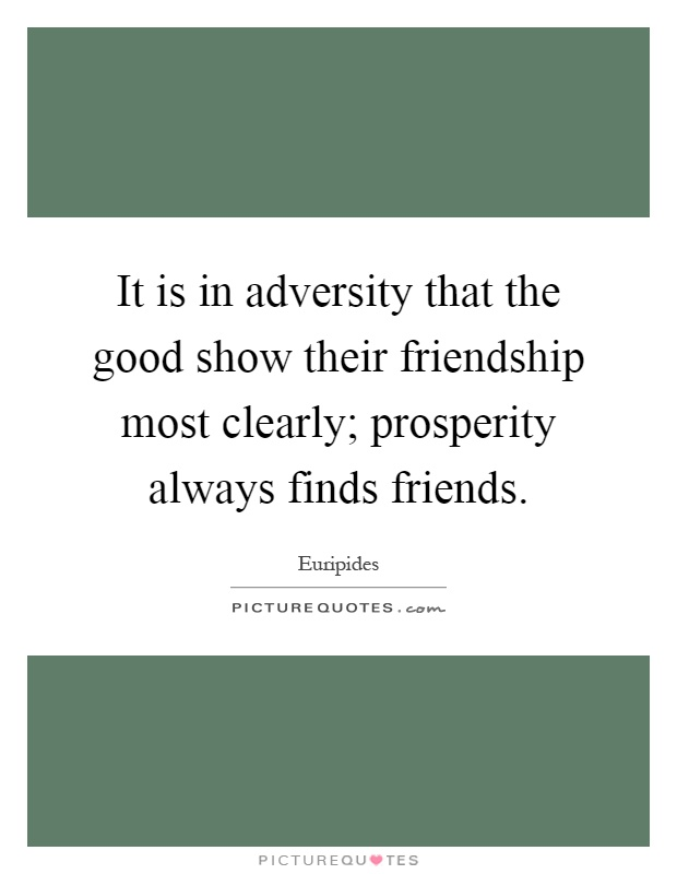 It is in adversity that the good show their friendship most clearly; prosperity always finds friends Picture Quote #1