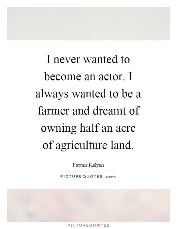 I never wanted to become an actor. I always wanted to be a farmer and dreamt of owning half an acre of agriculture land Picture Quote #1