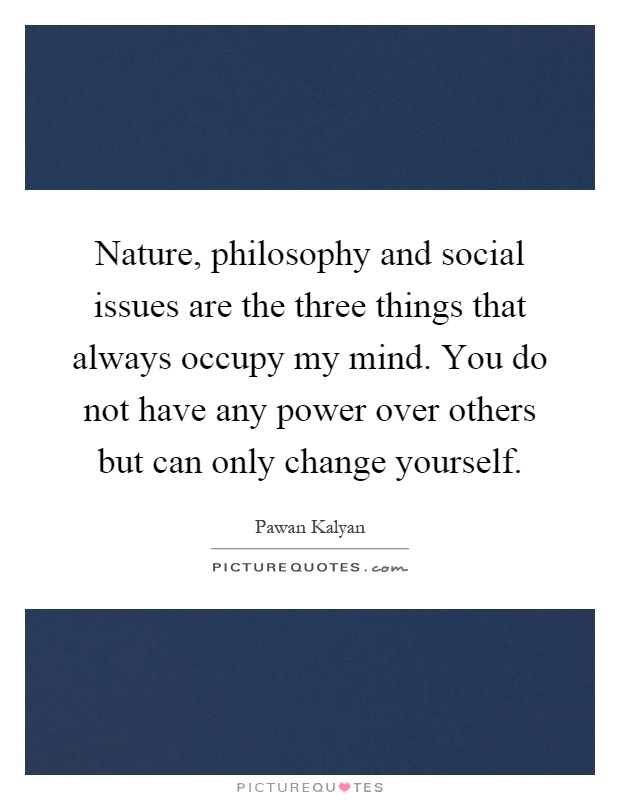Nature, philosophy and social issues are the three things that always occupy my mind. You do not have any power over others but can only change yourself Picture Quote #1