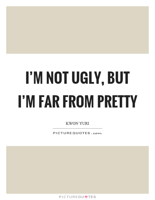 I'm not ugly, but I'm far from pretty Picture Quote #1