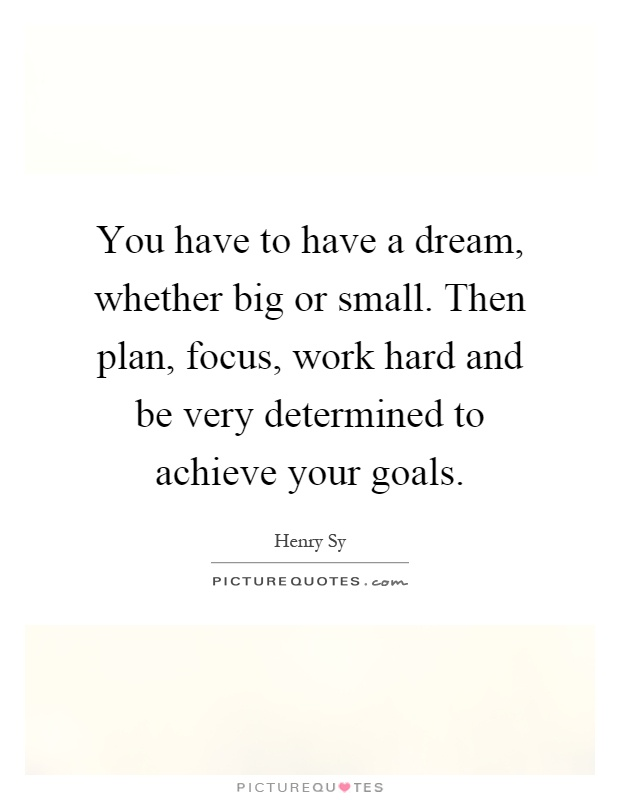 You have to have a dream, whether big or small. Then plan, focus, work hard and be very determined to achieve your goals Picture Quote #1