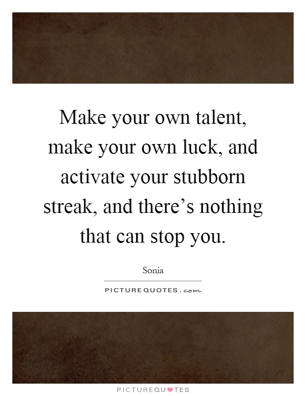 Make your own talent, make your own luck, and activate your stubborn streak, and there's nothing that can stop you Picture Quote #1