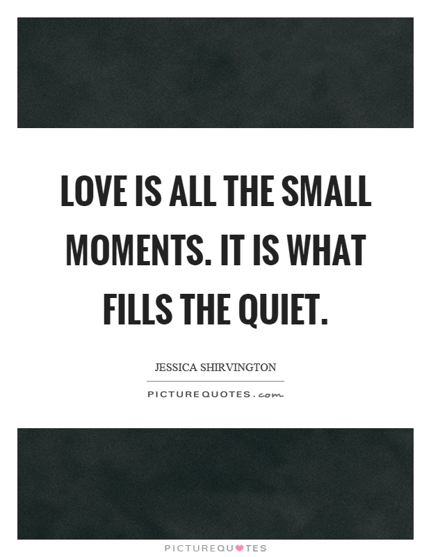 Love is all the small moments. It is what fills the quiet Picture Quote #1