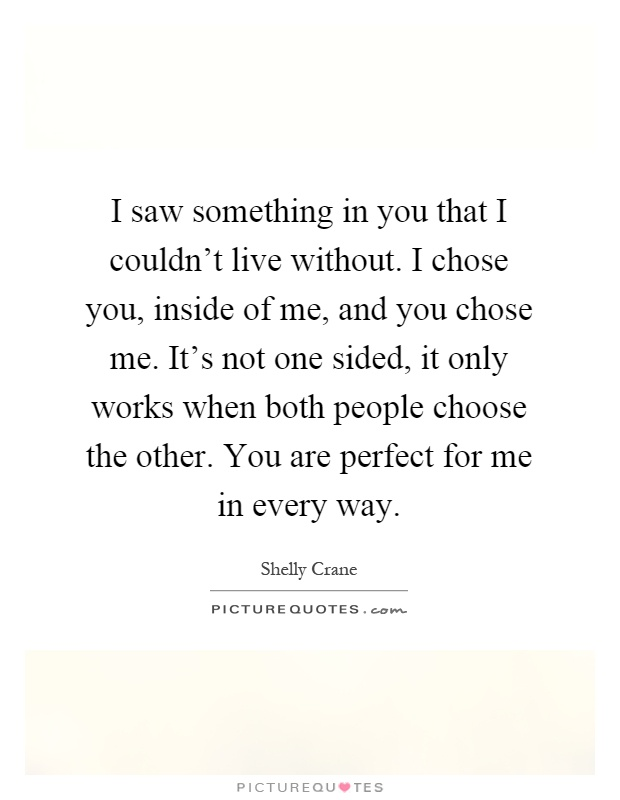 I saw something in you that I couldn\'t live without. I chose ...