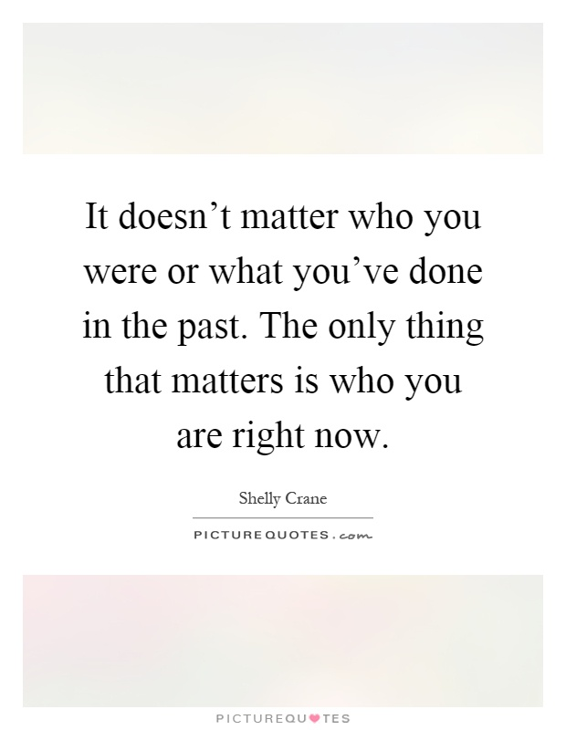 It doesn't matter who you were or what you've done in the past. The only thing that matters is who you are right now Picture Quote #1