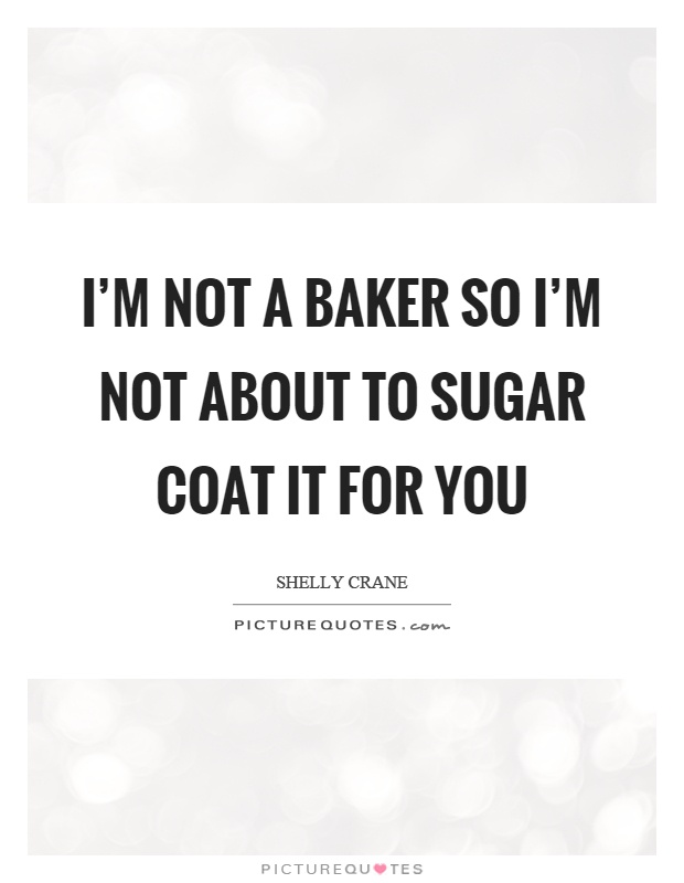 I'm not a baker so I'm not about to sugar coat it for you Picture Quote #1