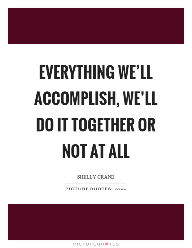 Everything we'll accomplish, we'll do it together or not at all Picture Quote #1