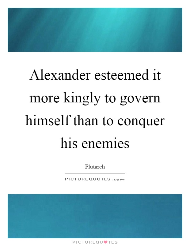 Alexander esteemed it more kingly to govern himself than to conquer his enemies Picture Quote #1