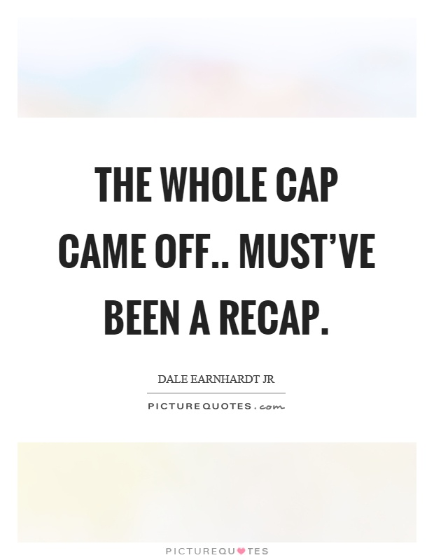 The whole cap came off.. must've been a recap Picture Quote #1
