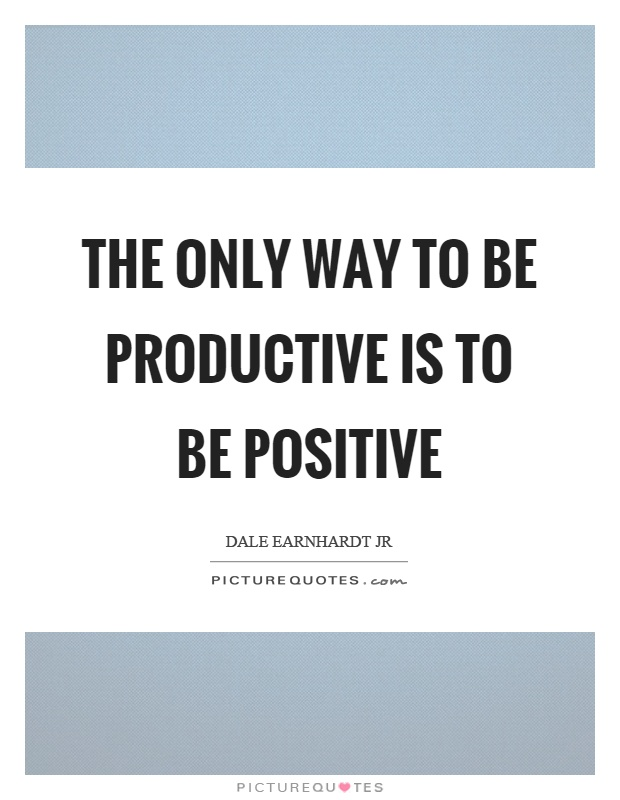 The only way to be productive is to be positive Picture Quote #1