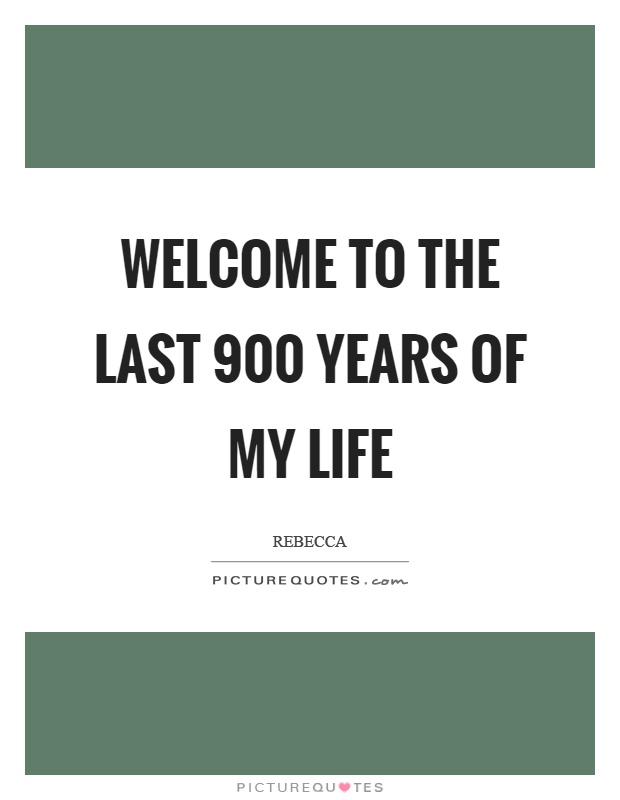 Welcome to the last 900 years of my life Picture Quote #1