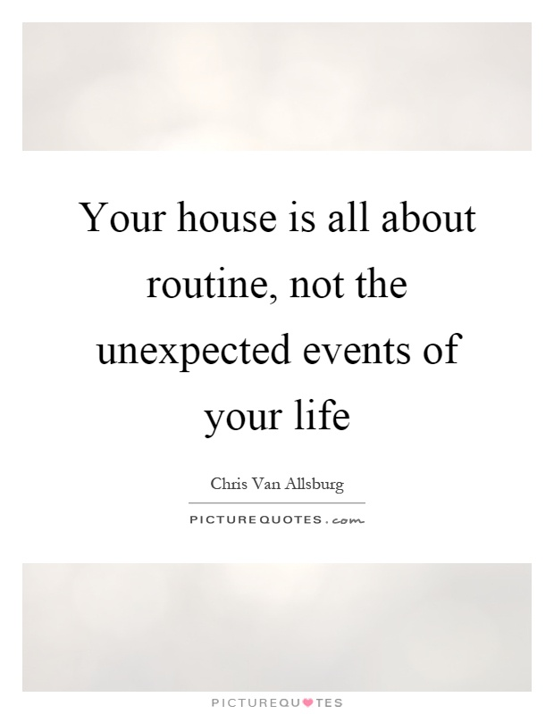 Your house is all about routine, not the unexpected events of your life Picture Quote #1