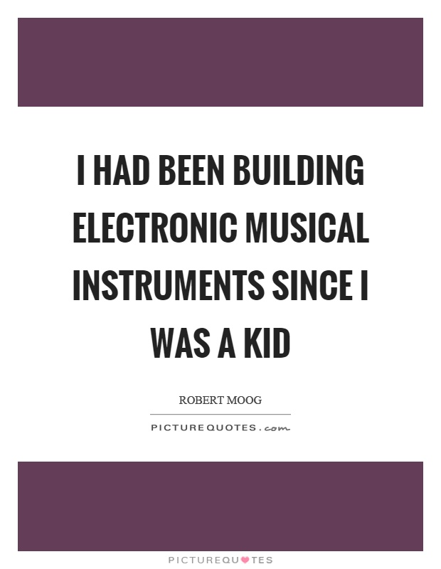 I had been building electronic musical instruments since I was a kid Picture Quote #1